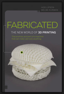 FABRICATED---THE NEW WORLD OF 3D PRINTING By Hod Lipson & Melba Kurman