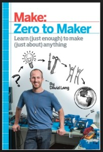 ZERO TO MAKER---LEARN (JUST ENOUGH) TO MAKE (JUST ABOUT) ANYTHING By David Lang